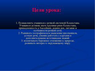 Цели урока: 1. Познакомить учащихся с речной системой Казахстана. Учащиеся до