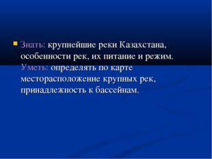 Знать: крупнейшие реки Казахстана, особенности рек, их питание и режим. Уметь