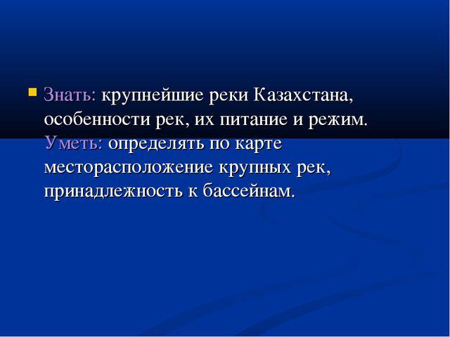 Знать: крупнейшие реки Казахстана, особенности рек, их питание и режим. Уметь...