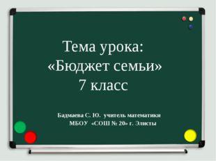Тема урока: «Бюджет семьи» 7 класс Бадмаева С. Ю. учитель математики МБОУ «СО