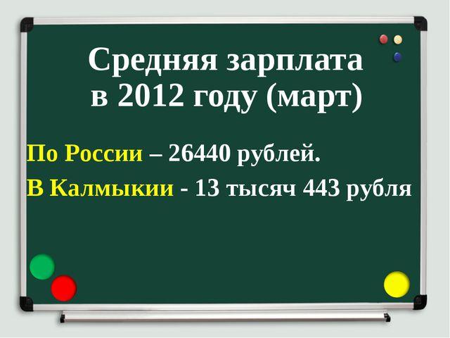 Средняя зарплата в 2012 году (март) По России – 26440 рублей. В Калмыкии - 13...