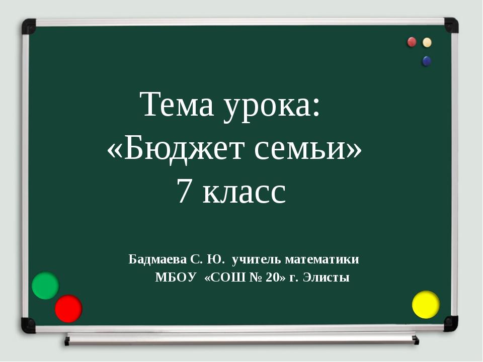 Тема урока: «Бюджет семьи» 7 класс Бадмаева С. Ю. учитель математики МБОУ «СО...