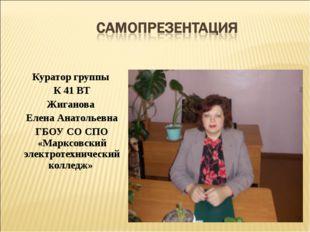 Куратор группы К 41 ВТ Жиганова Елена Анатольевна ГБОУ СО СПО «Марксовский эл