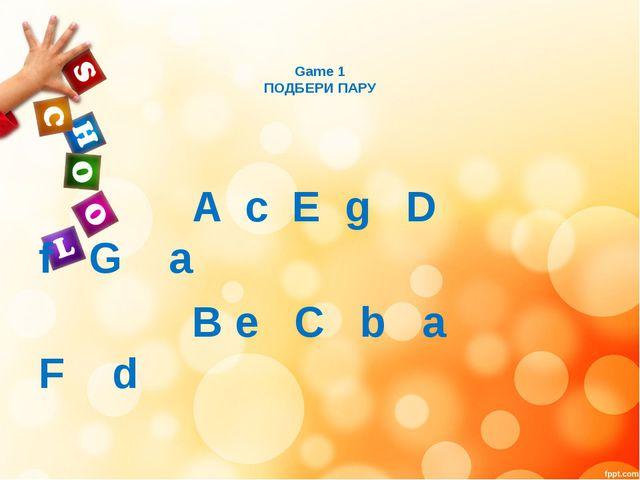 Game 1 ПОДБЕРИ ПАРУ A c E g D f G a B e C b a F d