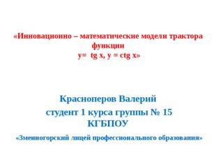 «Инновационно – математические модели трактора функции у= tg x, y = ctg x» К