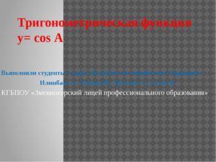 Тригонометрическая функция y= cos А Выполнили студенты 1 курса 16 группы по п