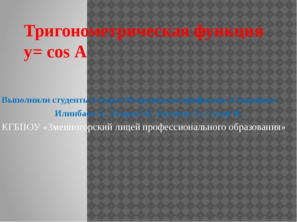 Тригонометрическая функция y= cos А Выполнили студенты 1 курса 16 группы по п...