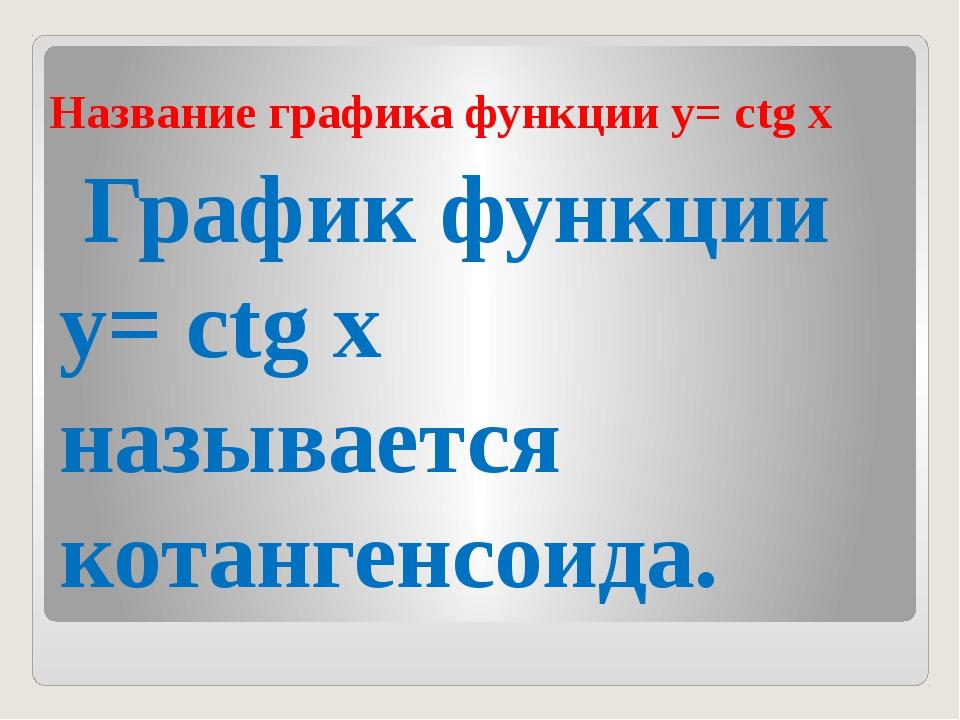 Название графика функции y= сtg х График функции y= сtg х называется котанген...