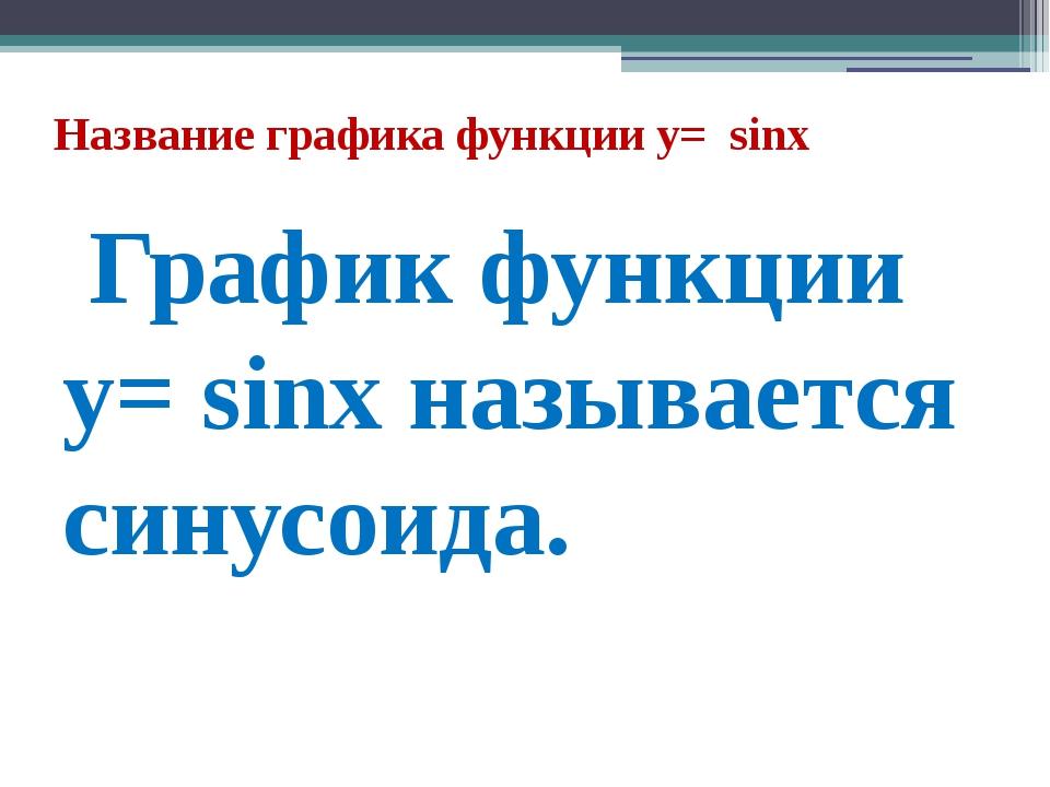 Название графика функции y= sinх График функции y= sinх называется синусоида.