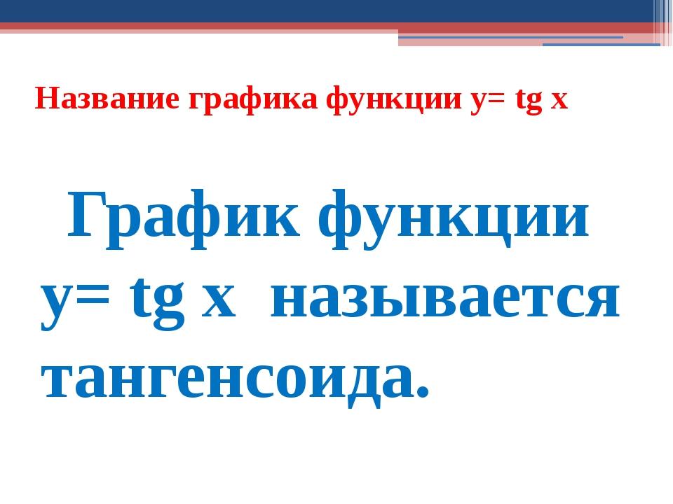 Название графика функции y= tg х График функции y= tg х называется тангенсоида.