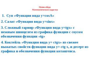 Меню обеда Математического царства 1. Суп «Функция вида y=cosА» 2. Салат «Ф
