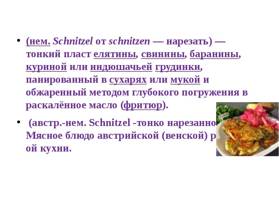 Шни́цель (нем.Schnitzelотschnitzen— нарезать)— тонкий пласт елятины,св...