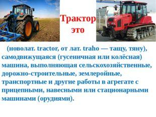 Трактор это (новолат. tractor, от лат. traho — тащу, тяну), самодвижущаяся (г