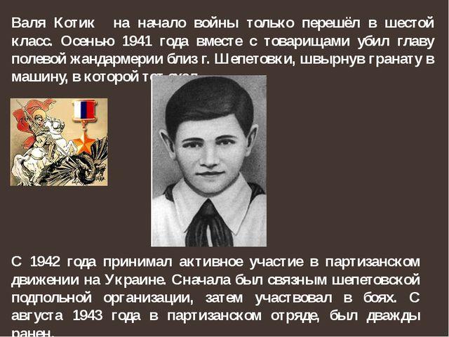 Валя Котик на начало войны только перешёл в шестой класс. Осенью 1941 года вм...