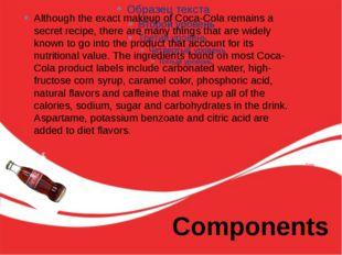 Components Although the exact makeup of Coca-Cola remains a secret recipe, th