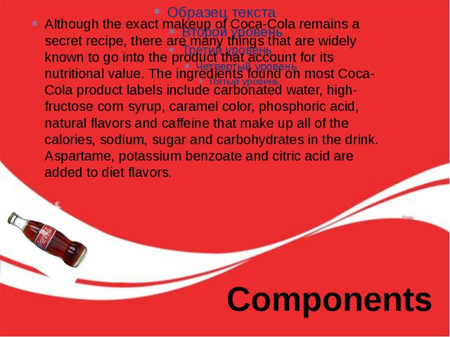 Components Although the exact makeup of Coca-Cola remains a secret recipe, th...