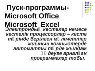 Пуск-программы- Microsoft Office Microsoft Excel Электрондық кестелер немесе