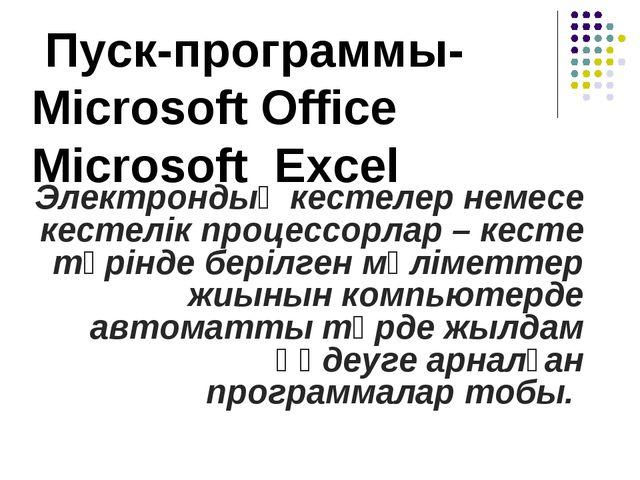 Пуск-программы- Microsoft Office Microsoft Excel Электрондық кестелер немесе...