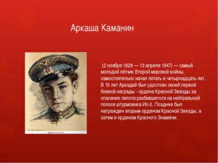 Аркаша Каманин (2 ноября 1928 — 13 апреля 1947) — самый молодой лётчик Второ