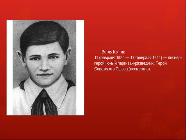 Ва́ля Ко́тик 11 февраля 1930 — 17 февраля 1944) — пионер-герой, юный партиза...