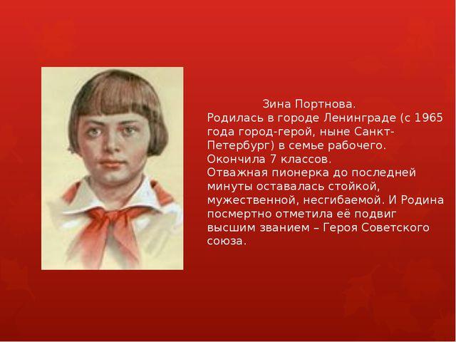Зина Портнова. Родилась в городе Ленинграде (с 1965 года город-герой, ныне С...