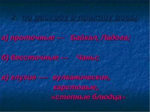 2. по расходу и приходу воды: а) проточные --- Байкал, Ладога; б) бессточные