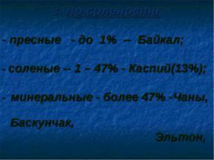 3. по солености - пресные - до 1% -- Байкал; - соленые -- 1 – 47% - Каспий(13