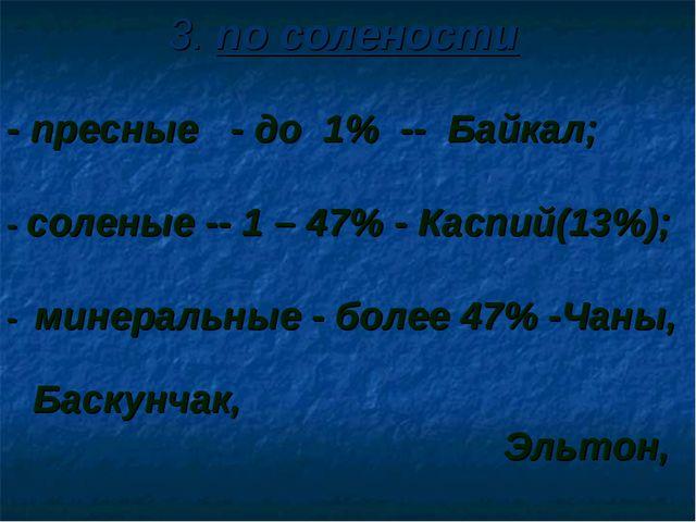 3. по солености - пресные - до 1% -- Байкал; - соленые -- 1 – 47% - Каспий(13...