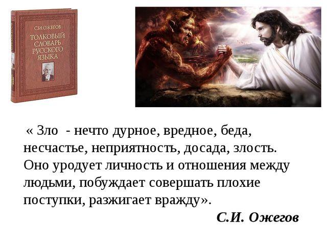 « Зло - нечто дурное, вредное, беда, несчастье, неприятность, досада, злость...