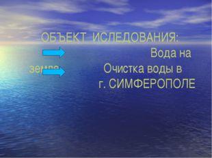 ОБЪЕКТ ИСЛЕДОВАНИЯ: Вода на земле . Очистка воды в г. СИМФЕРОПОЛЕ