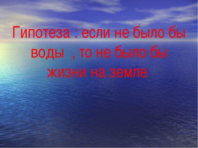 Гипотеза : если не было бы воды , то не было бы жизни на земле