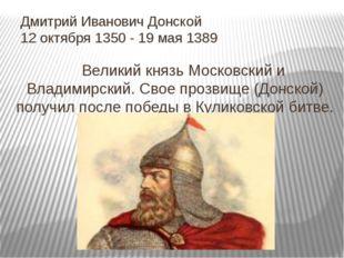 Дмитрий Иванович Донской 12 октября 1350 - 19 мая 1389 Великий князь Московс