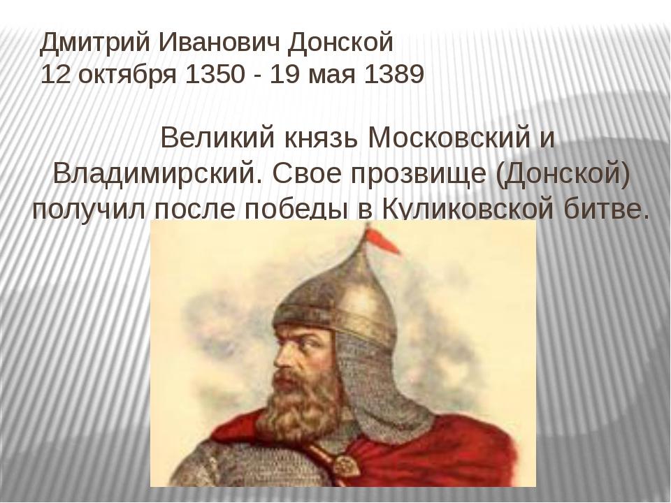 Дмитрий Иванович Донской 12 октября 1350 - 19 мая 1389 Великий князь Московс...
