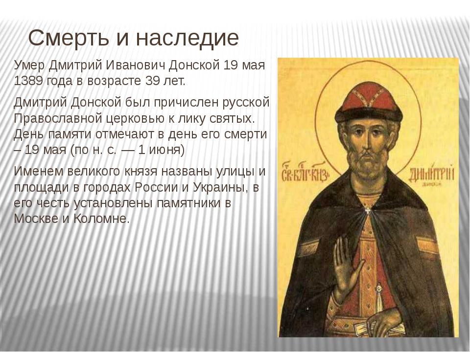 Смерть и наследие Умер Дмитрий Иванович Донской 19 мая 1389 года в возрасте 3...
