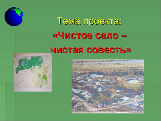 Тема проекта: «Чистое село – чистая совесть»
