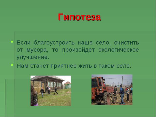 Гипотеза Если благоустроить наше село, очистить от мусора, то произойдет экол...