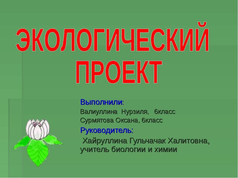 Выполнили: Валиуллина Нурзиля, 6класс Сурмятова Оксана, 6класс Руководитель:...