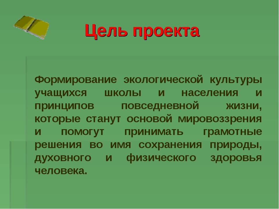 Цель проекта Формирование экологической культуры учащихся школы и населения и...