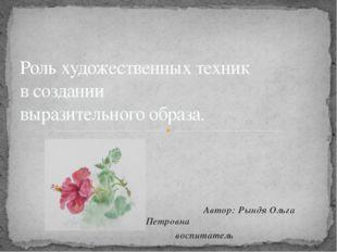 Автор: Рындя Ольга Петровна воспитатель Роль художественных техник в создани