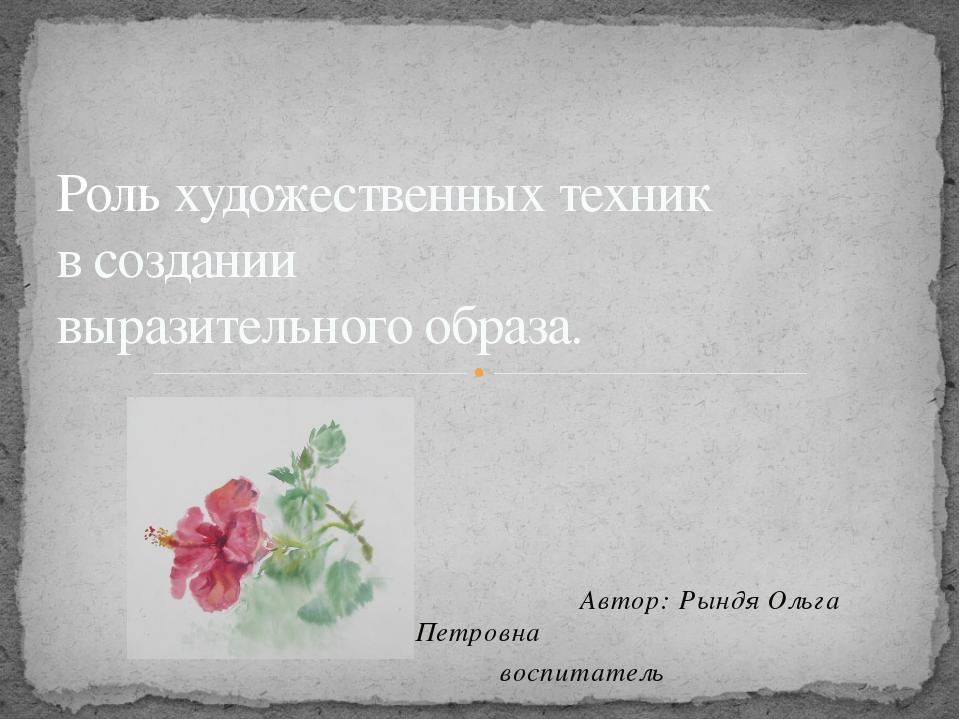 Автор: Рындя Ольга Петровна воспитатель Роль художественных техник в создани...