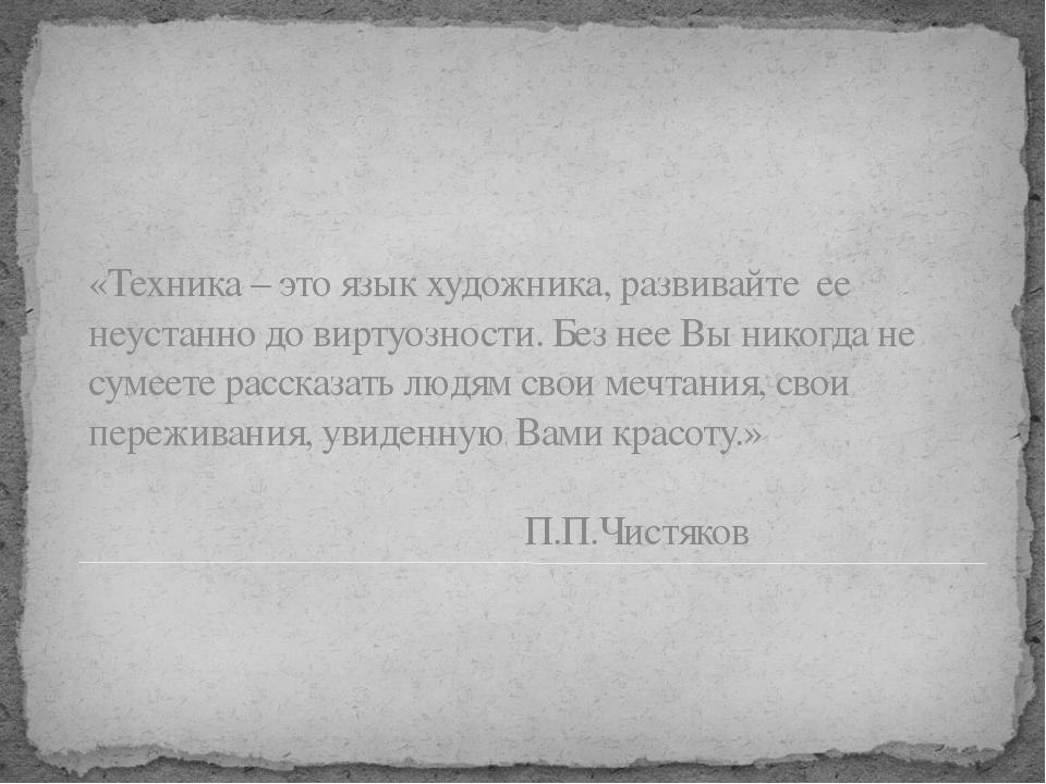 «Техника – это язык художника, развивайте ее неустанно до виртуозности. Без н...