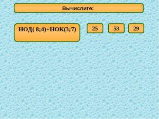 НОД( 8;4)+НОК(3;7) Вычислите: 29 25 53