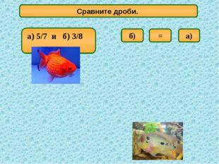 Сравните дроби. а) б) = а) 5/7 и б) 3/8