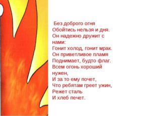 Без доброго огня Обойтись нельзя и дня. Он надежно дружит с нами: Гонит холо