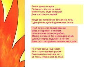 Возле дома и сарая Разжигать костер не смей, Может быть беда большая Для пост