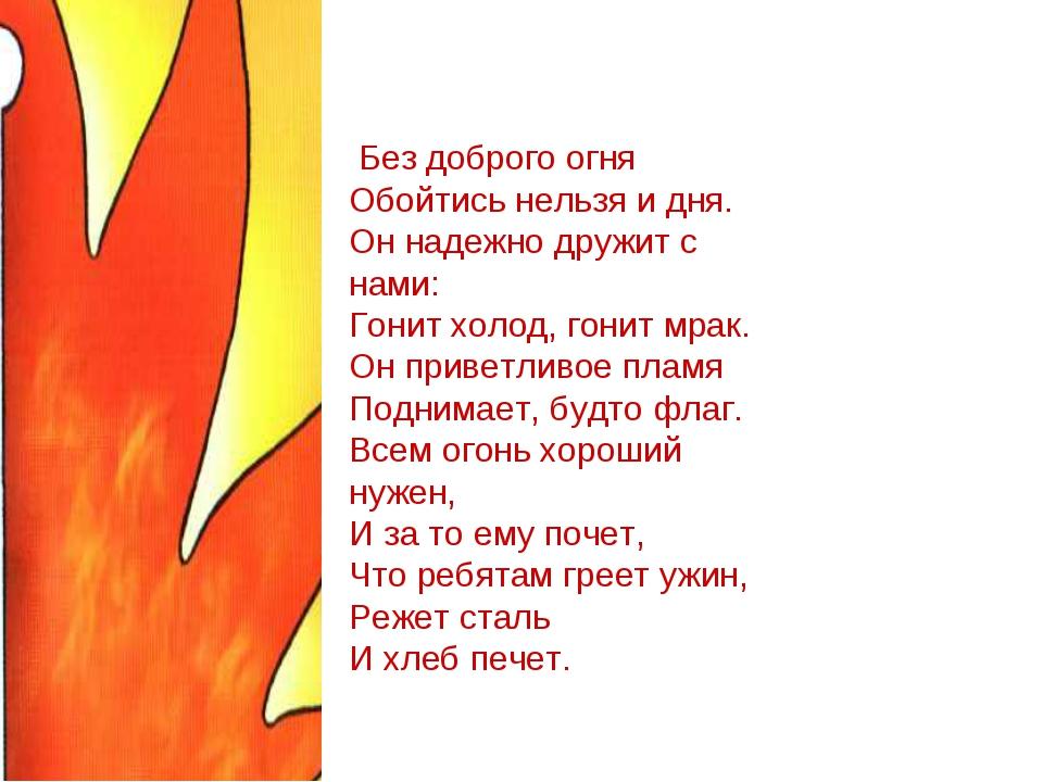 Без доброго огня Обойтись нельзя и дня. Он надежно дружит с нами: Гонит холо...