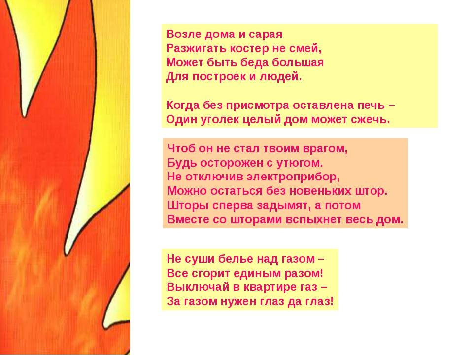 Возле дома и сарая Разжигать костер не смей, Может быть беда большая Для пост...