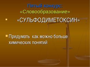 Пятый конкурс: «Словообразование» «СУЛЬФОДИМЕТОКСИН» Придумать как можно боль