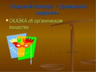 Седьмой конкурс: « Домашнее задание» СКАЗКА об органическом веществе