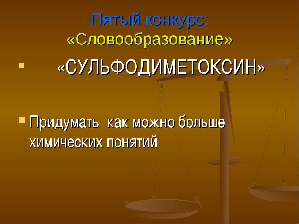 Пятый конкурс: «Словообразование» «СУЛЬФОДИМЕТОКСИН» Придумать как можно боль...